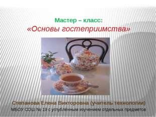 Мастер – класс: «Основы гостеприимства» Степанова Елена Викторовна (учитель т