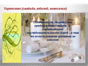 Торжество (свадьба, юбилей, новоселье) Особенность торжества предполагает под