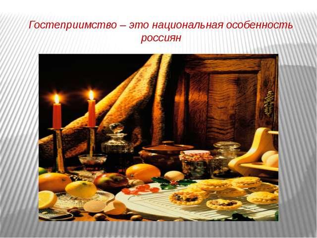 Гостеприимство – это национальная особенность россиян