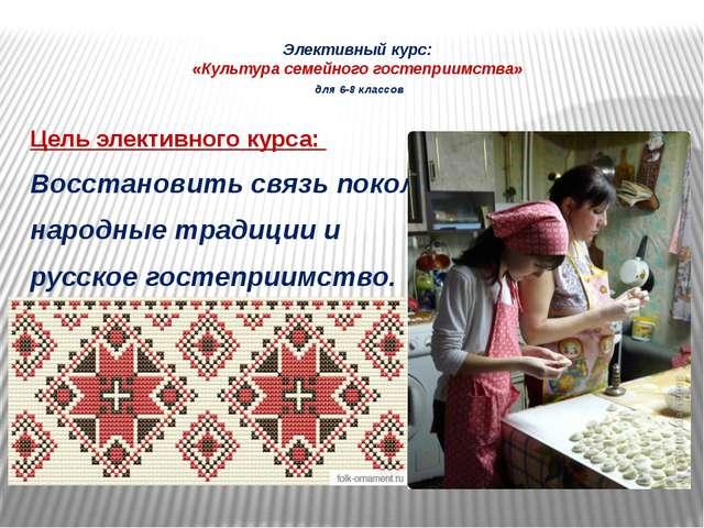 Элективный курс: «Культура семейного гостеприимства» для 6-8 классов Цель эле...