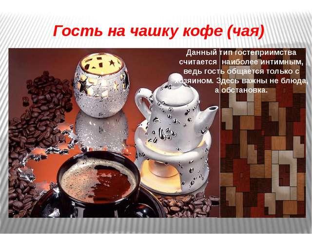 Гость на чашку кофе (чая) Данный тип гостеприимства считается наиболее интимн...