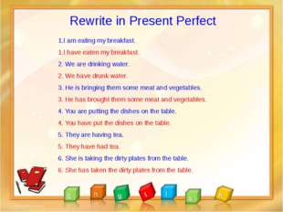 Rewrite in Present Perfect 1.I am eating my breakfast. 1.I have eaten my brea