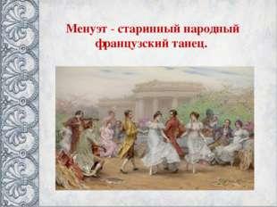 Менуэт - старинный народный французский танец.
