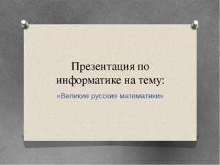 Презентация по информатике на тему: «Великие русские математики»