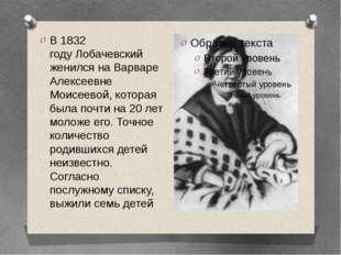 В1832 годуЛобачевский женился на Варваре Алексеевне Моисеевой, которая была