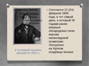 В последний год жизни (дагерротип1855г.) Скончался 12 (24) февраля 1856 год