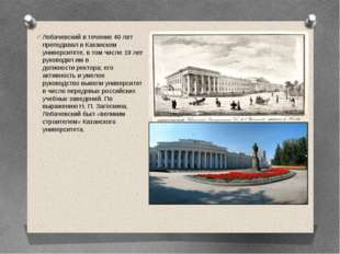 Лобачевский в течение 40 лет преподавал вКазанском университете, в том числе