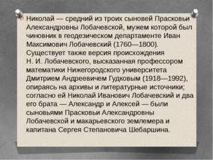 Николай— средний из троих сыновей Прасковьи Александровны Лобачевской, мужем