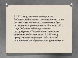 В 1811 году, окончив университет, Лобачевский получил степеньмагистрапо физ