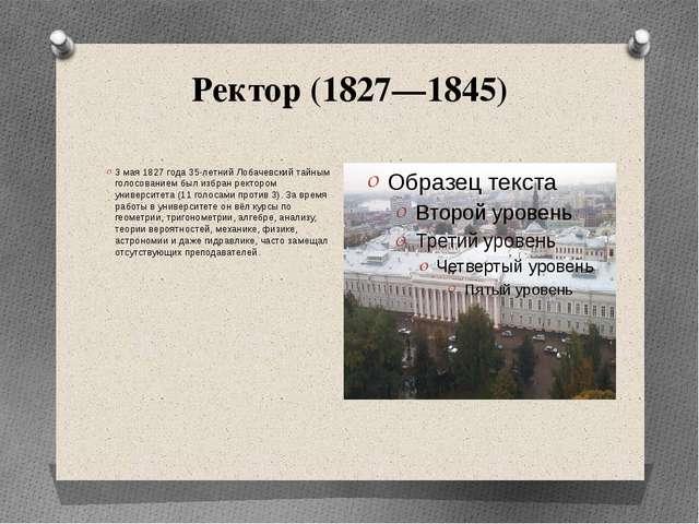 Ректор (1827—1845) 3 мая 1827 года 35-летний Лобачевский тайным голосованием...