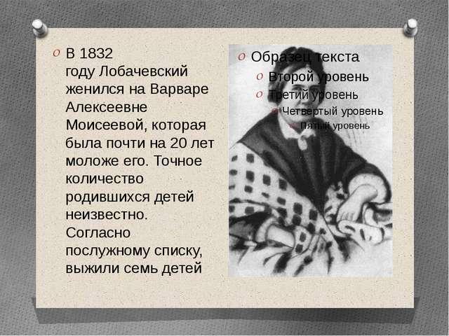 В1832 годуЛобачевский женился на Варваре Алексеевне Моисеевой, которая была...