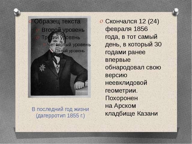 В последний год жизни (дагерротип1855г.) Скончался 12 (24) февраля 1856 год...