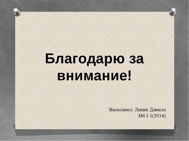 Выполнил: Лапин Данила ЗМ I-1(2014) Благодарю за внимание!