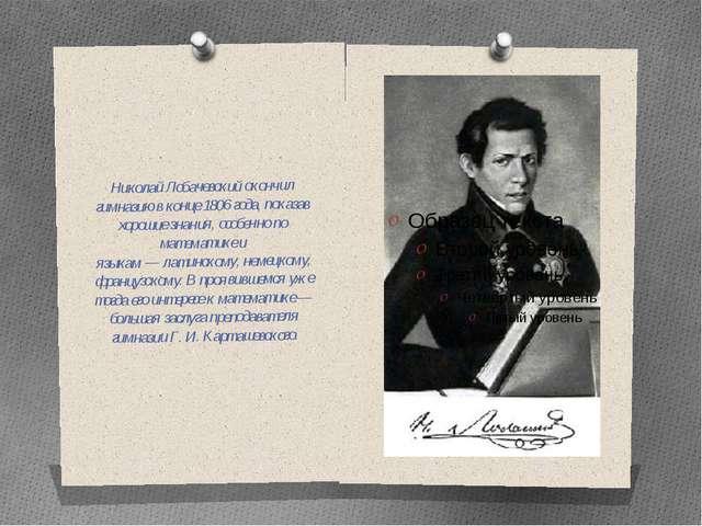 Николай Лобачевский окончил гимназию в конце1806 года, показав хорошие знани...