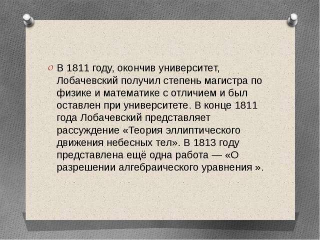 В 1811 году, окончив университет, Лобачевский получил степеньмагистрапо физ...