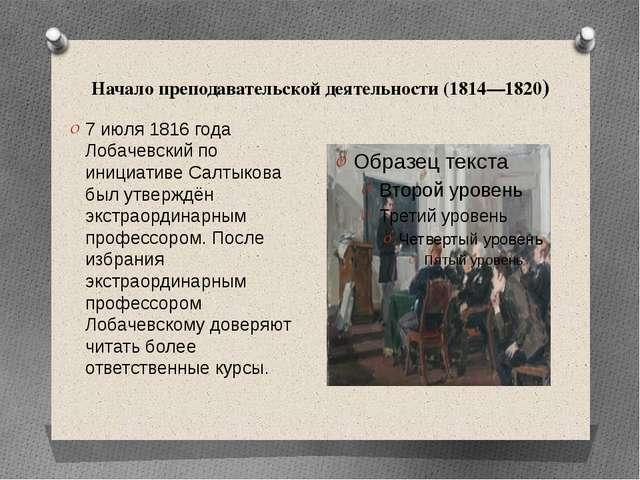 Начало преподавательской деятельности (1814—1820) 7 июля 1816 года Лобачевски...