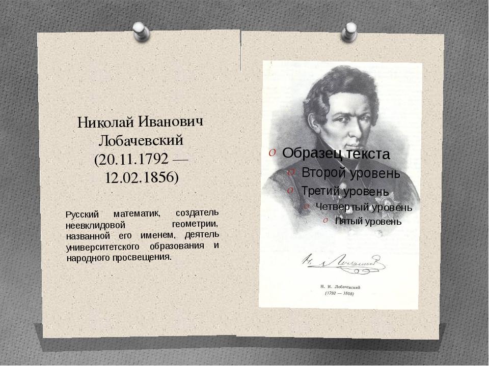 Николай Иванович Лобачевский (20.11.1792 — 12.02.1856) Русский математик, соз...