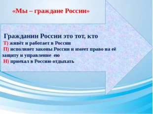 Гражданин России это тот, кто Т) живёт и работает в России П) исполняет зако