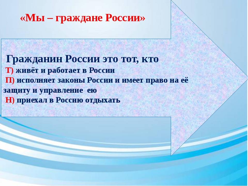 Гражданин России это тот, кто Т) живёт и работает в России П) исполняет зако...