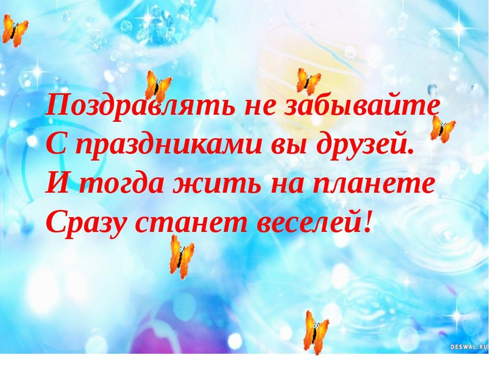 Поздравлять не забывайте С праздниками вы друзей. И тогда жить на планете Сра...