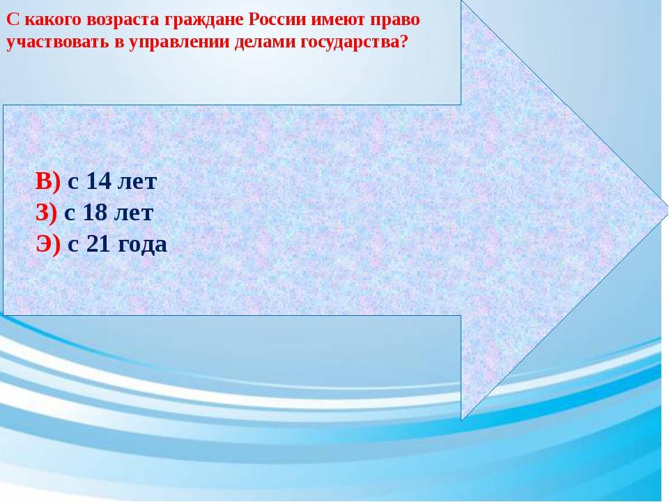 В) с 14 лет З) с 18 лет Э) с 21 года С какого возраста граждане России имеют...