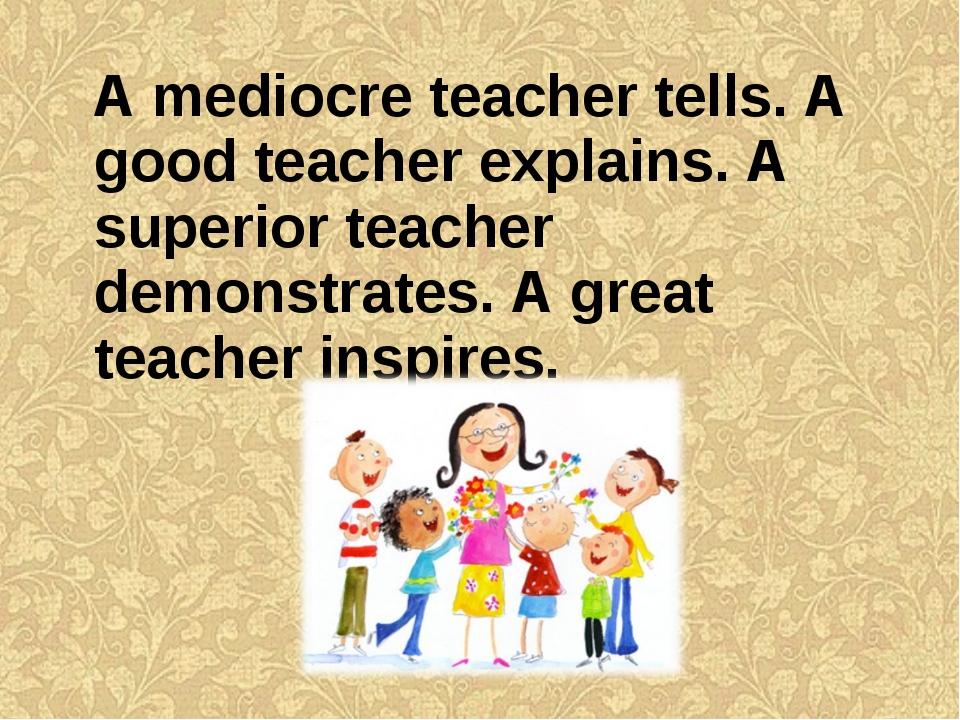 A mediocre teacher tells. A good teacher explains. A superior teacher demons...