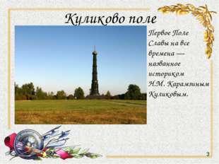 Куликово поле Первое Поле Славы на все времена —названное историком Н.М. Кара