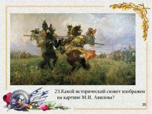 23.Какой исторический сюжет изображен на картине М.И. Авилова? 35