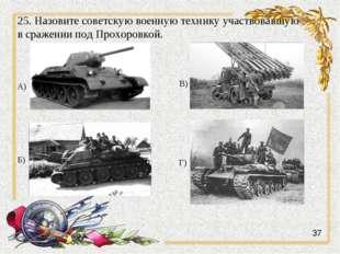 25. Назовите советскую военную технику участвовавшую в сражении под Прохоровк