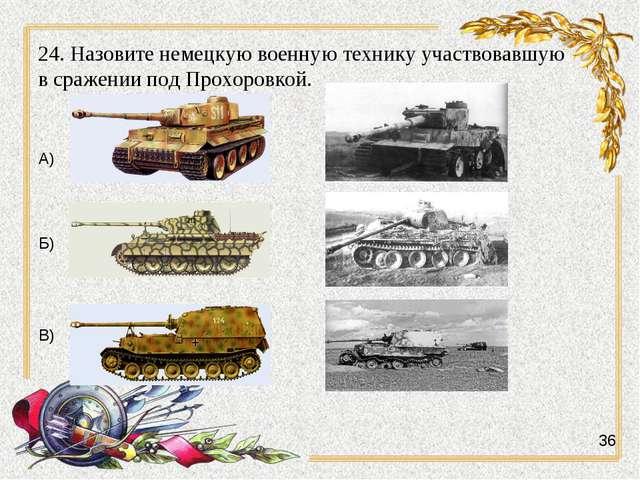 24. Назовите немецкую военную технику участвовавшую в сражении под Прохоровко...