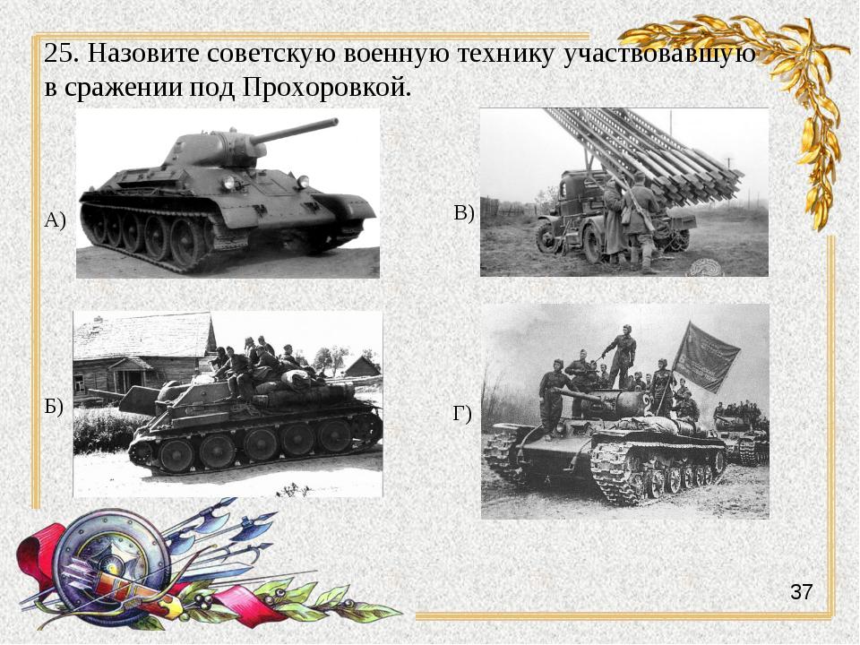 25. Назовите советскую военную технику участвовавшую в сражении под Прохоровк...