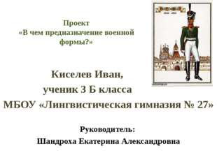 Проект «В чем предназначение военной формы?» Киселев Иван, ученик 3 Б класса