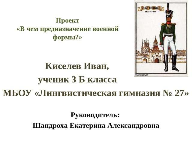 Проект «В чем предназначение военной формы?» Киселев Иван, ученик 3 Б класса...