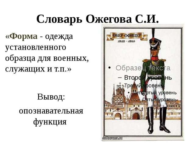 Словарь Ожегова С.И. «Форма - одежда установленного образца длявоенных, служ...