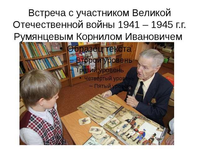 Встреча с участником Великой Отечественной войны 1941 – 1945 г.г. Румянцевым...