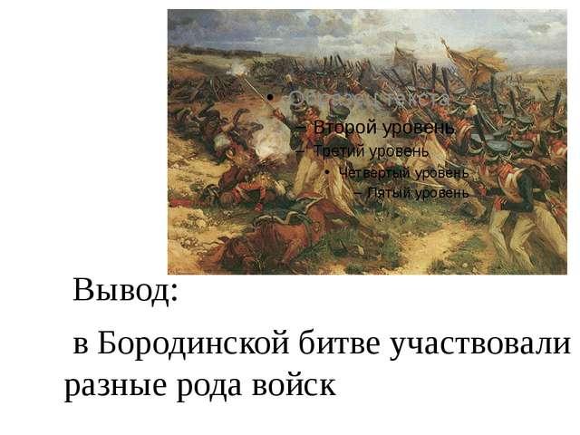 Вывод: в Бородинской битве участвовали разные рода войск
