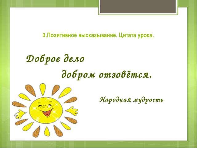 3.Позитивное высказывание. Цитата урока. Доброе дело добром отзовётся. Народн...
