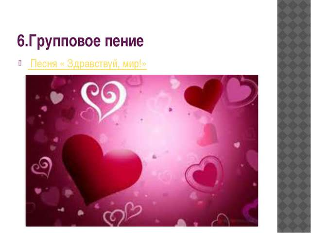 6.Групповое пение Песня « Здравствуй, мир!»