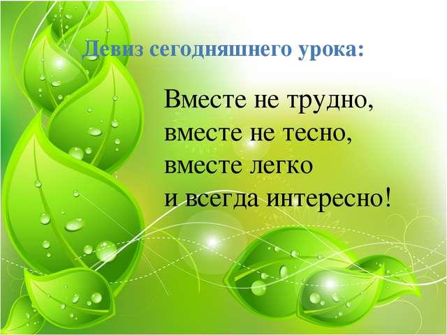 Девиз сегодняшнего урока: Вместе не трудно, вместе не тесно, вместе легко и в...