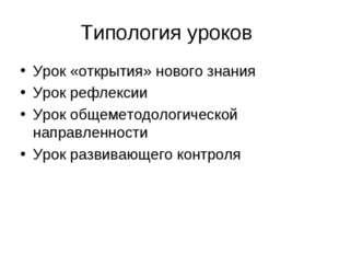 Типология уроков Урок «открытия» нового знания Урок рефлексии Урок общеметодо