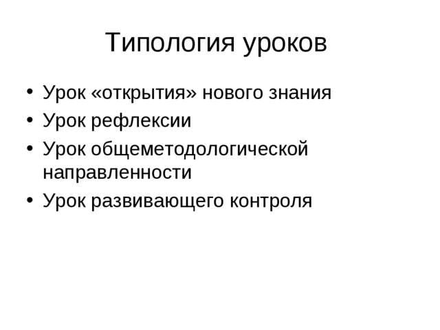Типология уроков Урок «открытия» нового знания Урок рефлексии Урок общеметодо...