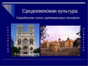 Средневековая культура Определите стиль средневековых построек Готический Ром