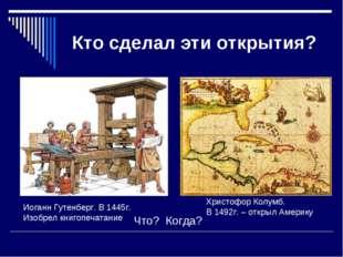 Кто сделал эти открытия? Что? Когда? Иоганн Гутенберг. В 1445г. Изобрел книго