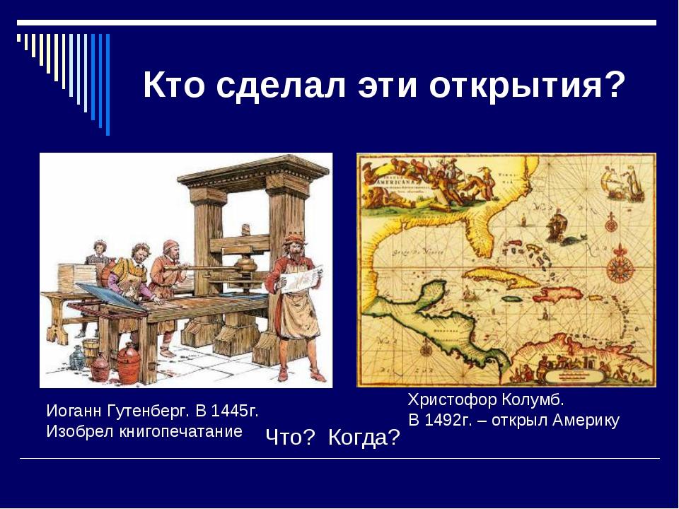 Кто сделал эти открытия? Что? Когда? Иоганн Гутенберг. В 1445г. Изобрел книго...