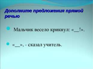 Дополните предложения прямой речью Мальчик весело крикнул: «__!». «__», - ска