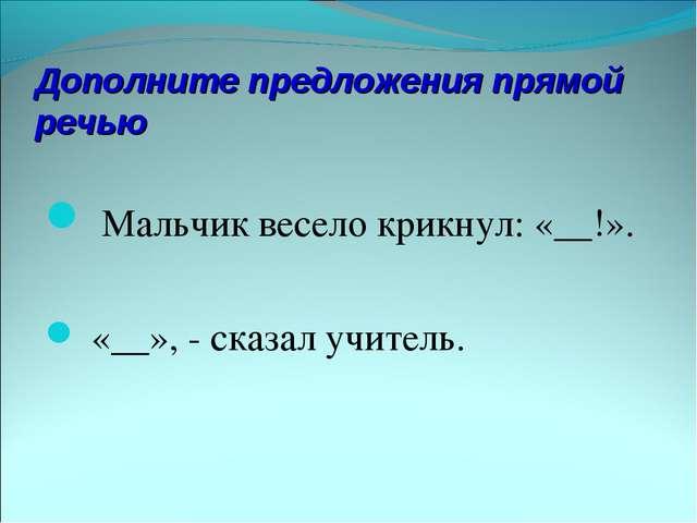 Дополните предложения прямой речью Мальчик весело крикнул: «__!». «__», - ска...