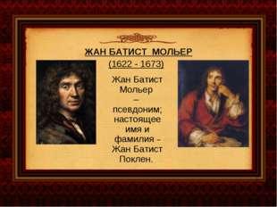 ЖАН БАТИСТ МОЛЬЕР (1622 - 1673) Жан Батист Мольер – псевдоним; настоящее имя