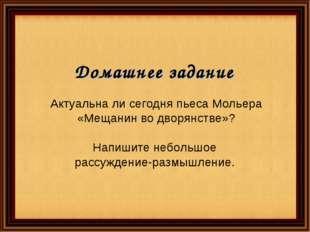 Домашнее задание Актуальна ли сегодня пьеса Мольера «Мещанин во дворянстве»?