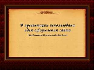В презентации использована идея оформления сайта http://www.antiquaire.ru/ind