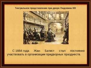 Театральное представление при дворе Людовика XIII С1664года Жан Батист стал
